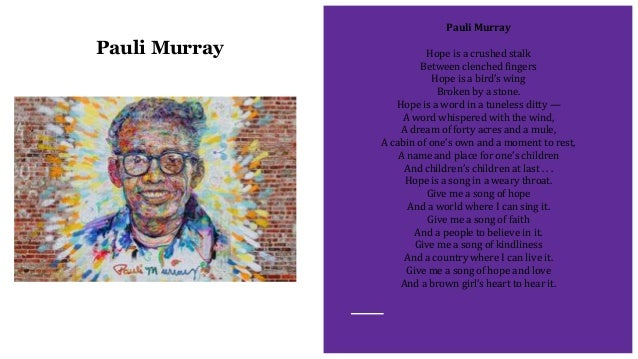 Pauli Murray Pauli Murray Hope is a crushed stalk Between clenched fingers Hope is a bird's wing Broken by a stone. Hope i...