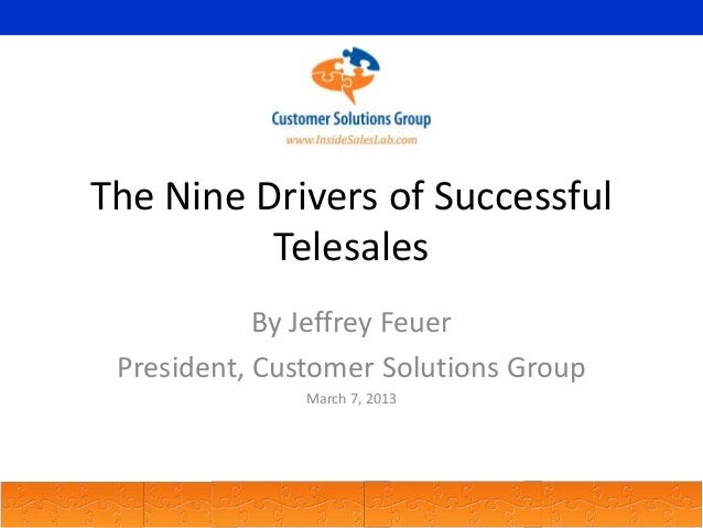 The Nine Drivers of Successful Telesales By Jeffrey Feuer President, Customer Solutions Group March 7, 2013