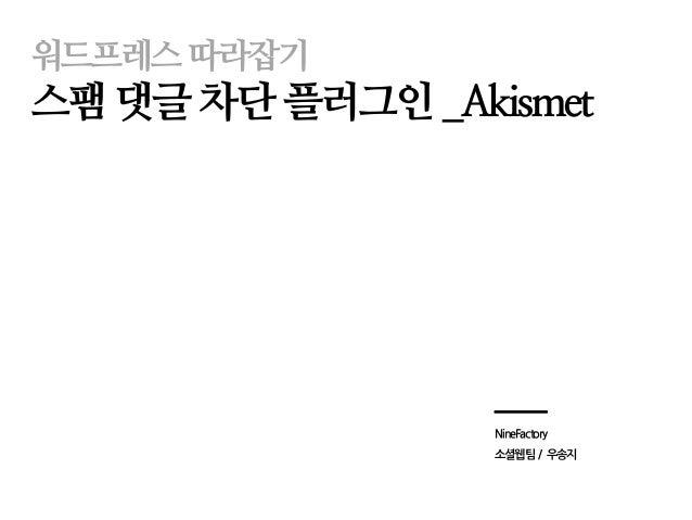 워드프레스따라잡기  스팸댓글차단플러그인_Akismet  NineFactory  소셜웹팀/ 우송지