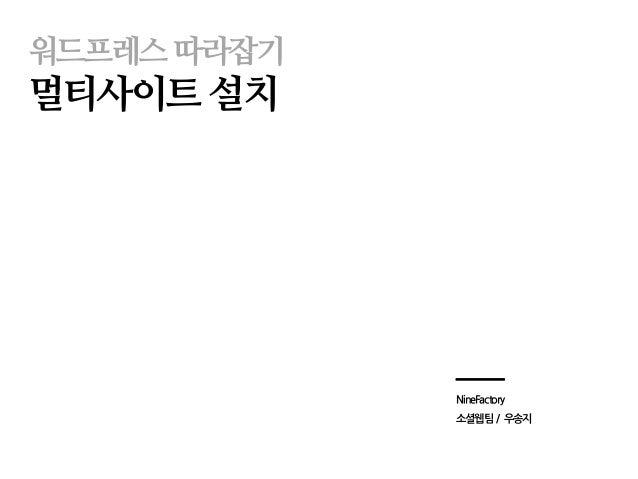 워드프레스따라잡기 멀티사이트 설치 NineFactory 소셜웹팀 / 우송지