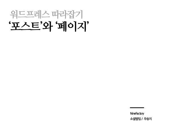 워드프레스 따라잡기  '포스트'와 '페이지'  NineFactory  소셜웹팀 / 우송지