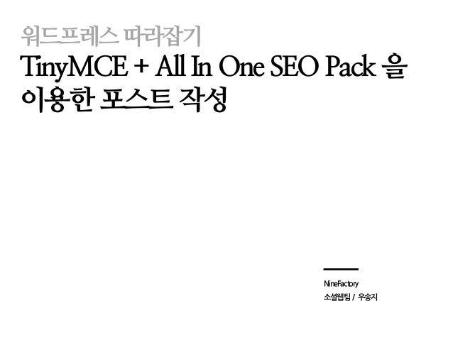 워드프레스따라잡기 TinyMCE + All In One SEO Pack 을 이용한 포스트 작성 NineFactory 소셜웹팀 / 우송지