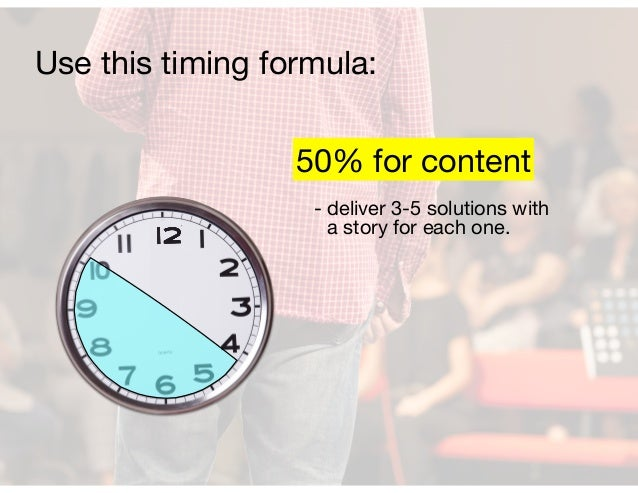 - deliver 3-5 solutions with a story for each one. 50% for content Use this timing formula: