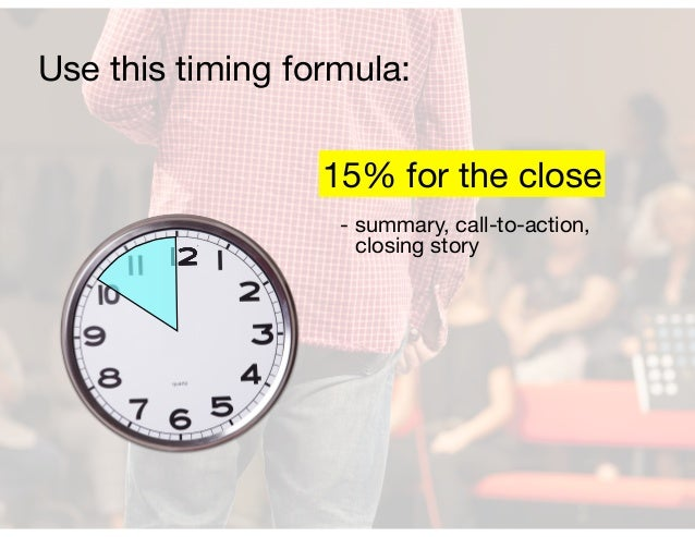- summary, call-to-action, closing story 15% for the close Use this timing formula: