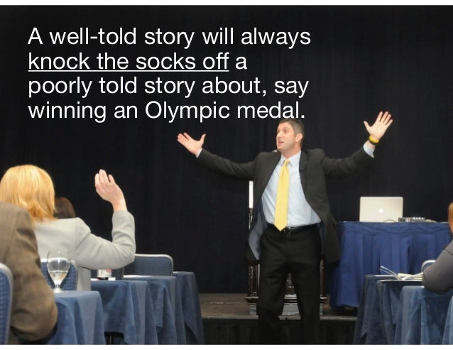 A well-told story will always knock the socks off a poorly told story about, say winning an Olympic medal.