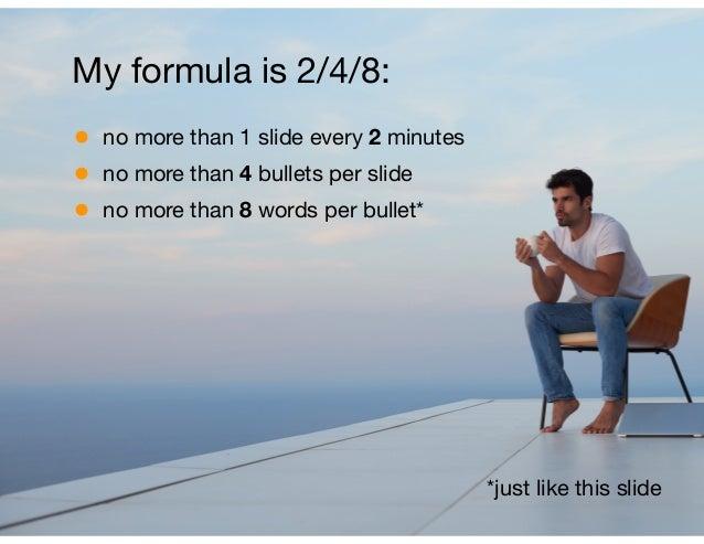 • no more than 1 slide every 2 minutes  • no more than 4 bullets per slide  • no more than 8 words per bullet* My formula ...