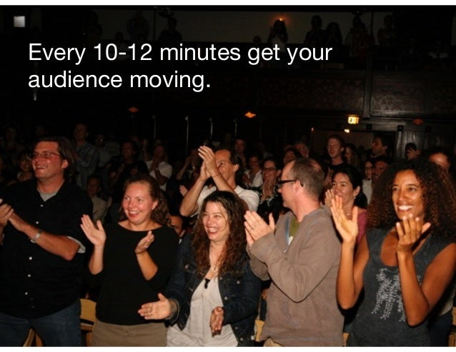 Every 10-12 minutes get your audience moving.