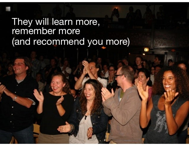 They will learn more, remember more  (and recommend you more)