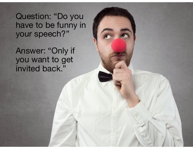 """Answer: """"Only if you want to get invited back."""" Question: """"Do you have to be funny in your speech?"""""""