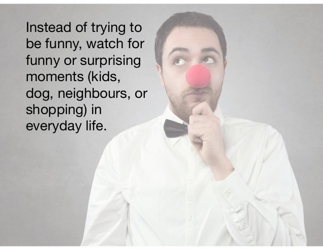 Instead of trying to be funny, watch for funny or surprising moments (kids, dog, neighbours, or shopping) in everyday life.