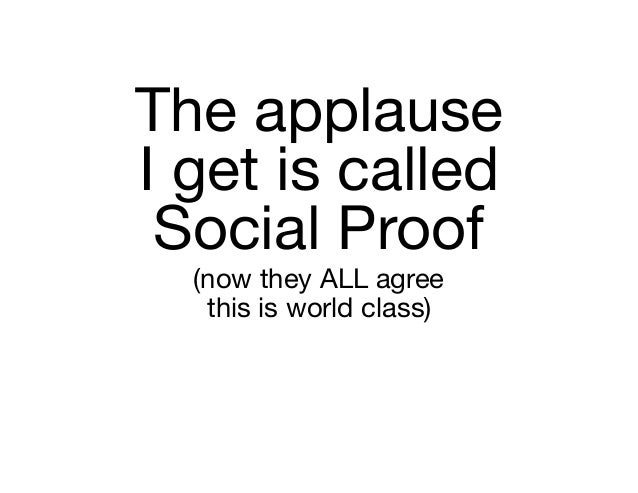The applause I get is called Social Proof (now they ALL agree this is world class)