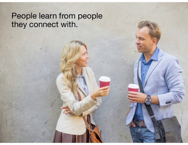 People learn from people they connect with.