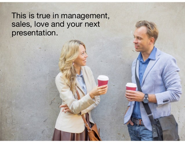 This is true in management, sales, love and your next presentation.
