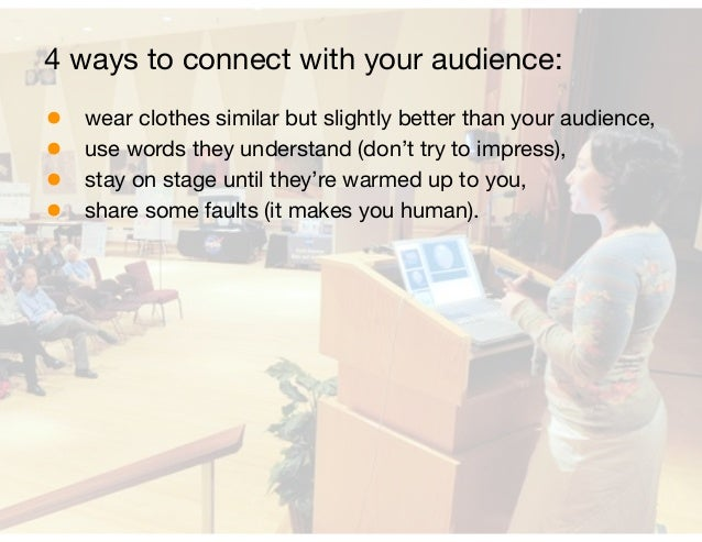 4 ways to connect with your audience:  • wear clothes similar but slightly better than your audience,  • use words they un...