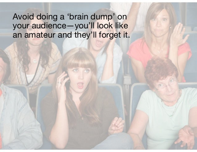 Avoid doing a 'brain dump' on your audience—you'll look like an amateur and they'll forget it.