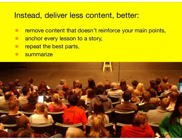 Instead, deliver less content, better:  • remove content that doesn't reinforce your main points,  • anchor every lesson t...