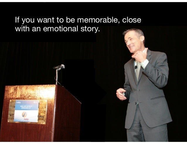 It simple, if you want to be memorable, close with an emotional story. If you want to be memorable, close with an emotiona...