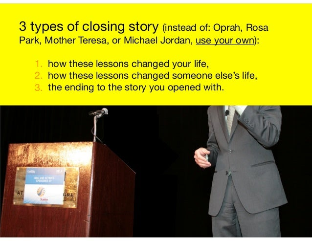 3 types of closing story (instead of: Oprah, Rosa Park, Mother Teresa, or Michael Jordan, use your own):  1. how these les...