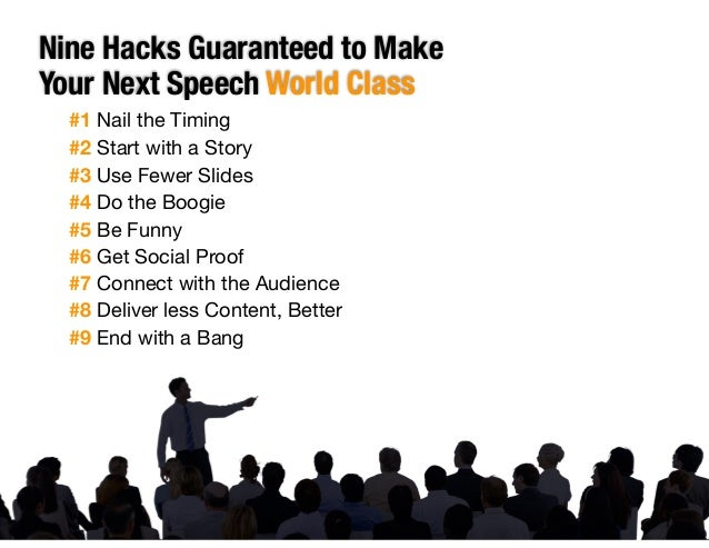 Nine Hacks Guaranteed to Make Your Next Speech World Class #1 Nail the Timing  #2 Start with a Story  #3 Use Fewer Slides ...