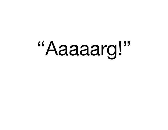 """""""Aaaaarg!"""""""