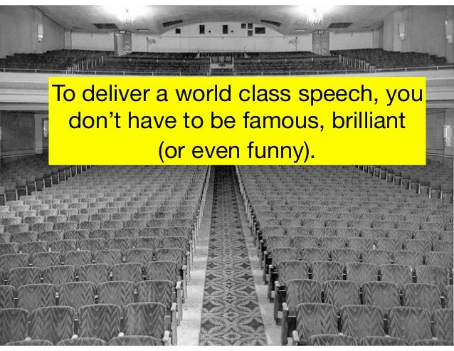 To deliver a world class speech, you don't have to be famous, brilliant  (or even funny).