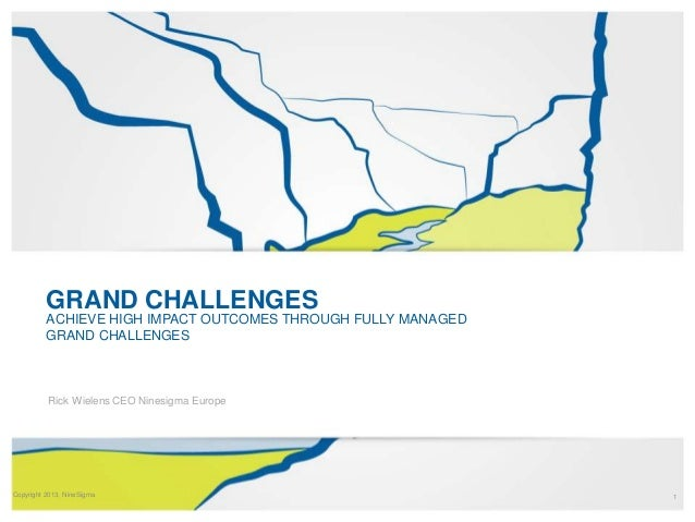 GRAND CHALLENGES ACHIEVE HIGH IMPACT OUTCOMES THROUGH FULLY MANAGED GRAND CHALLENGES  Rick Wielens CEO Ninesigma Europe  C...
