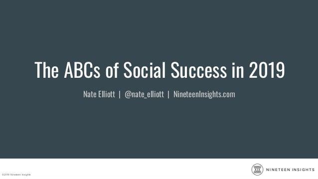 ©2019 Nineteen Insights N I N E T E E N I N S I G H T S The ABCs of Social Success in 2019 Nate Elliott | @nate_elliott | ...