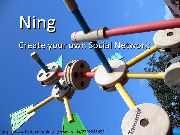 Ning Create your own Social Network http://www.flickr.com/photos/zesmerelda/270924149/
