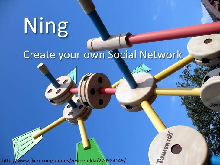 Ning<br />Create your own Social Network<br />http://www.flickr.com/photos/zesmerelda/270924149/<br />