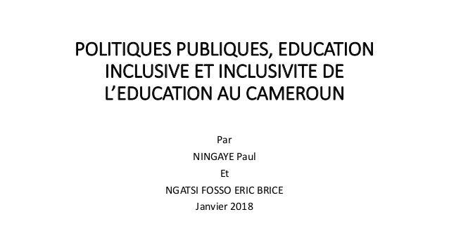 POLITIQUES PUBLIQUES, EDUCATION INCLUSIVE ET INCLUSIVITE DE L'EDUCATION AU CAMEROUN Par NINGAYE Paul Et NGATSI FOSSO ERIC ...