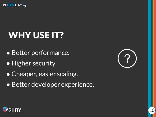 ● Better performance. ● Higher security. ● Cheaper, easier scaling. ● Better developer experience. WHY USE IT? 10