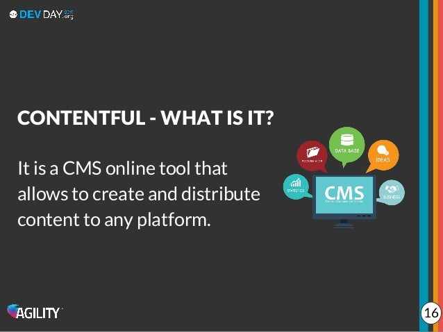 It is a CMS online tool that allows to create and distribute content to any platform. CONTENTFUL - WHAT IS IT? 16
