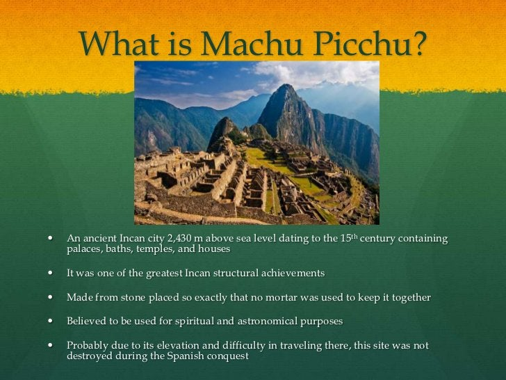 What is Machu Picchu?   An ancient Incan city 2,430 m above sea level dating to the 15th century containing    palaces, b...