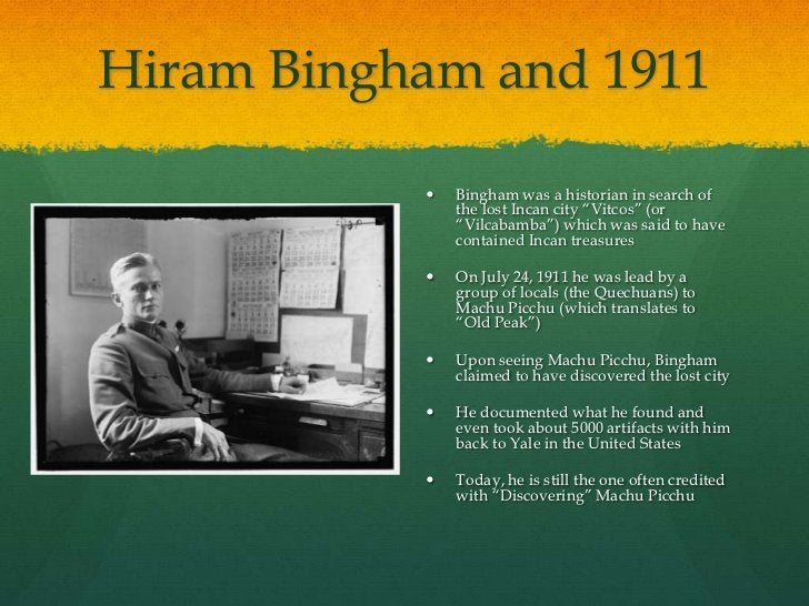 """Hiram Bingham and 1911              Bingham was a historian in search of               the lost Incan city """"Vitcos"""" (or  ..."""