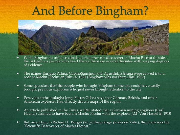 And Before Bingham?   While Bingham is often credited as being the sole discoverer of Machu Picchu (besides    the indige...
