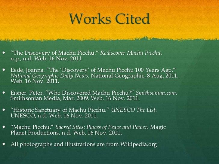 "Works Cited ""The Discovery of Machu Picchu."" Rediscover Machu Picchu.  n.p., n.d. Web. 16 Nov. 2011. Eede, Joanna. ""The ..."