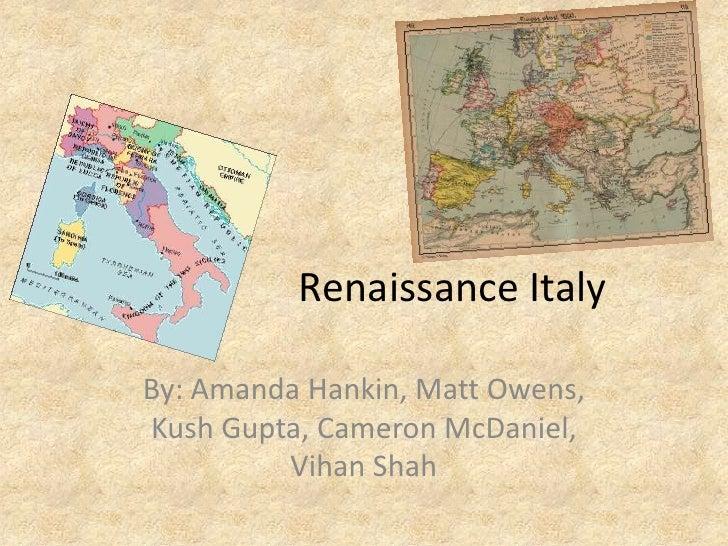 Renaissance Italy<br />By: Amanda Hankin, Matt Owens, Kush Gupta, Cameron McDaniel, Vihan Shah<br />