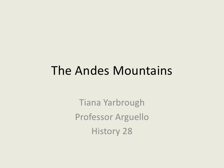 The Andes Mountains<br />Tiana Yarbrough<br />Professor Arguello<br />History 28<br />