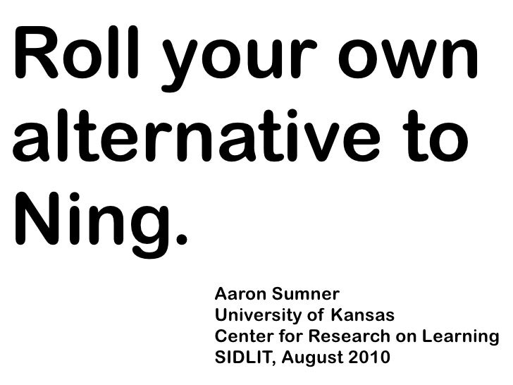 Roll your own alternative to Ning.       Aaron Sumner       University of Kansas       Center for Research on Learning    ...