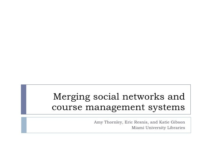 Merging social networks and course management systems Amy Thornley, Eric Resnis, and Katie Gibson Miami University Libraries