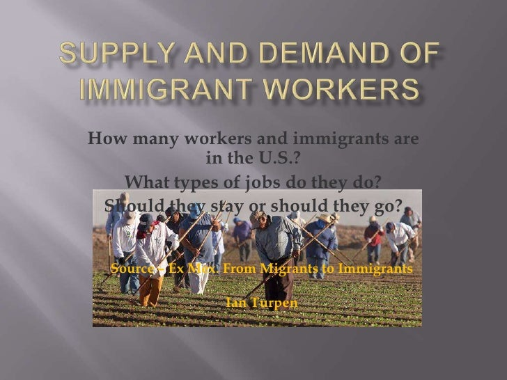 Supply and Demand of Immigrant Workers<br />How many workers and immigrants are in the U.S.?<br />What types of jobs do th...