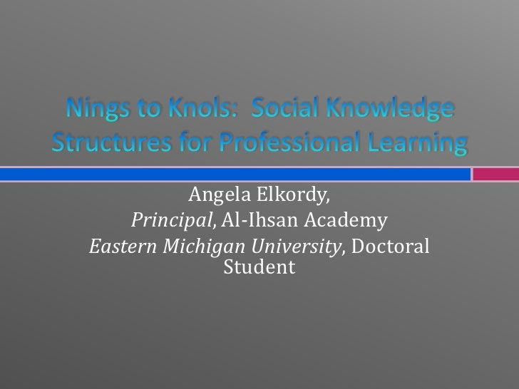 Nings to Knols:  Social Knowledge Structures for Professional Learning<br />Angela Elkordy, <br />Principal, Al-Ihsan Acad...