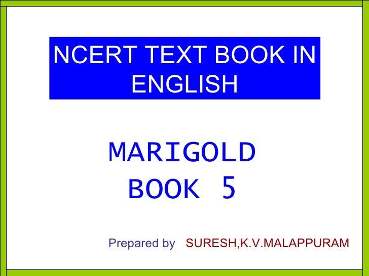 NCERT TEXT BOOK IN ENGLISH MARIGOLD BOOK 5 Prepared by   SURESH,K.V.MALAPPURAM