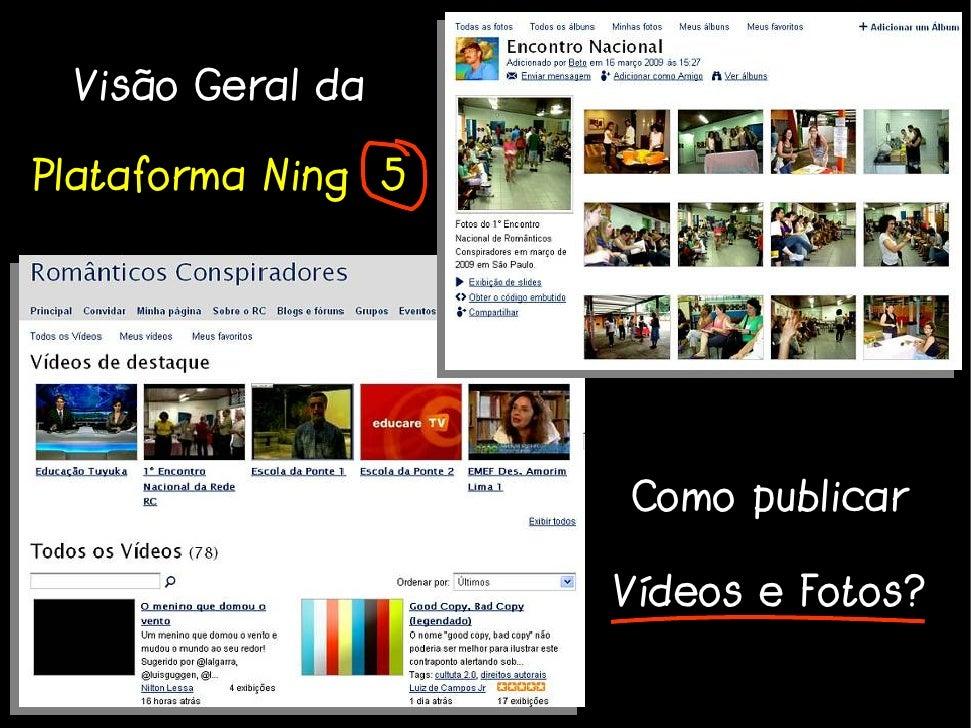 Visão Geral da  Plataforma Ning 5                         Como publicar                      Vídeos e Fotos?