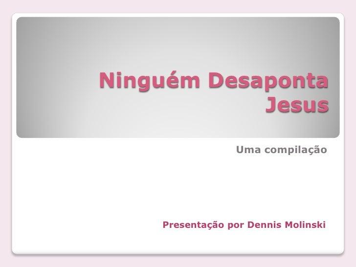 Ninguém Desaponta            Jesus                 Uma compilação    Presentação por Dennis Molinski