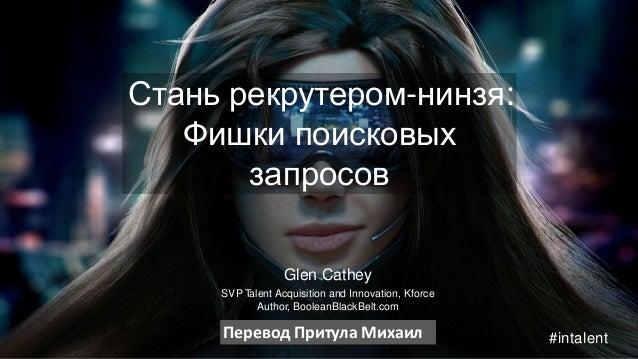 Стань рекрутером-нинзя:  Фишки поисковых  запросов  Glen Cathey  SVP Talent Acquisition and Innovation, Kforce  Author, Bo...