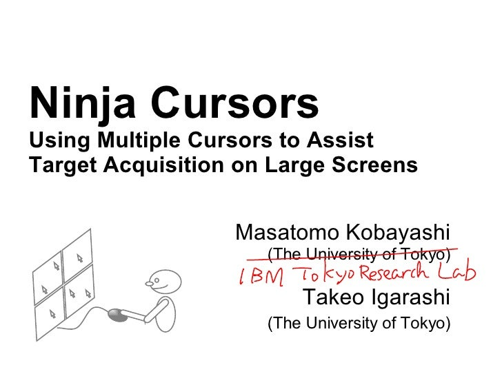 Ninja Cursors Using Multiple Cursors to Assist Target Acquisition on Large Screens Masatomo Kobayashi (The University of T...