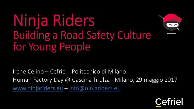 Ninja Riders Building a Road Safety Culture for Young People Irene Celino – Cefriel - Politecnico di Milano Human Factory ...