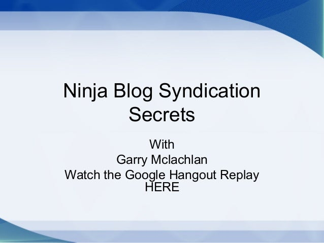 Ninja Blog Syndication Secrets With Garry Mclachlan Watch the Google Hangout Replay HERE