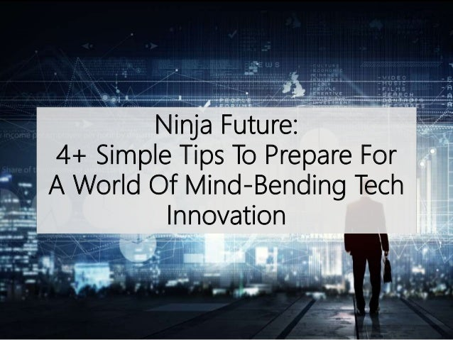 Ninja Future: 4+ Simple Tips To Prepare For A World Of Mind-Bending Tech Innovation
